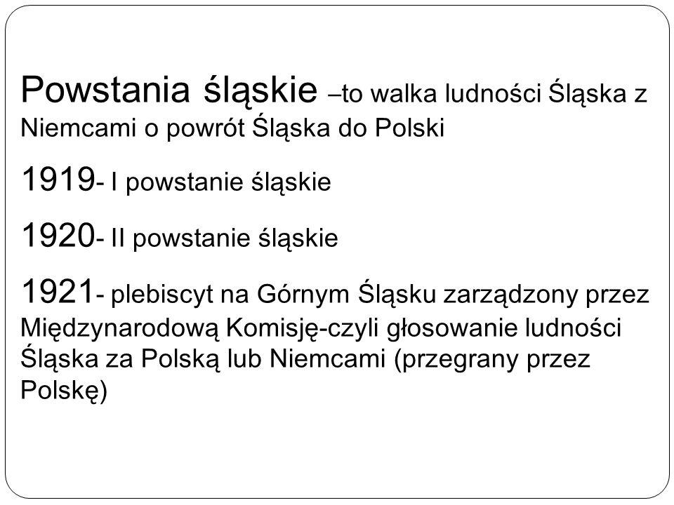 Powstania śląskie –to walka ludności Śląska z Niemcami o powrót Śląska do Polski 1919 - I powstanie śląskie 1920 - II powstanie śląskie 1921 - plebisc