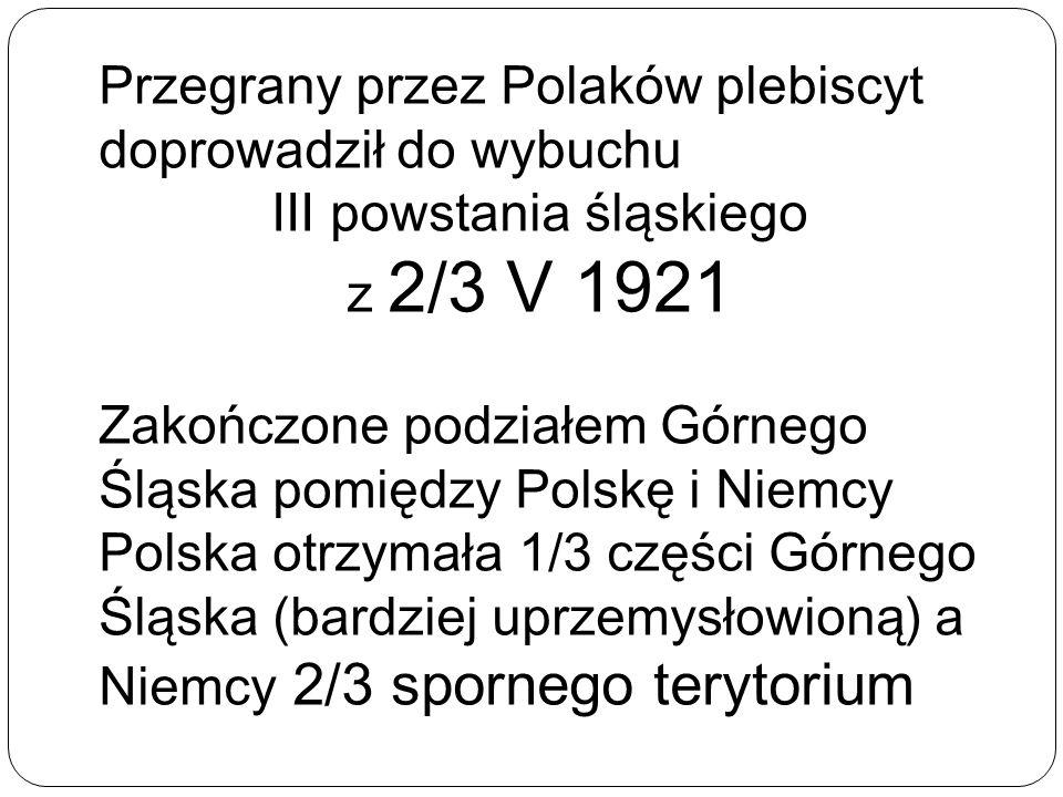 Przegrany przez Polaków plebiscyt doprowadził do wybuchu III powstania śląskiego z 2/3 V 1921 Zakończone podziałem Górnego Śląska pomiędzy Polskę i Ni