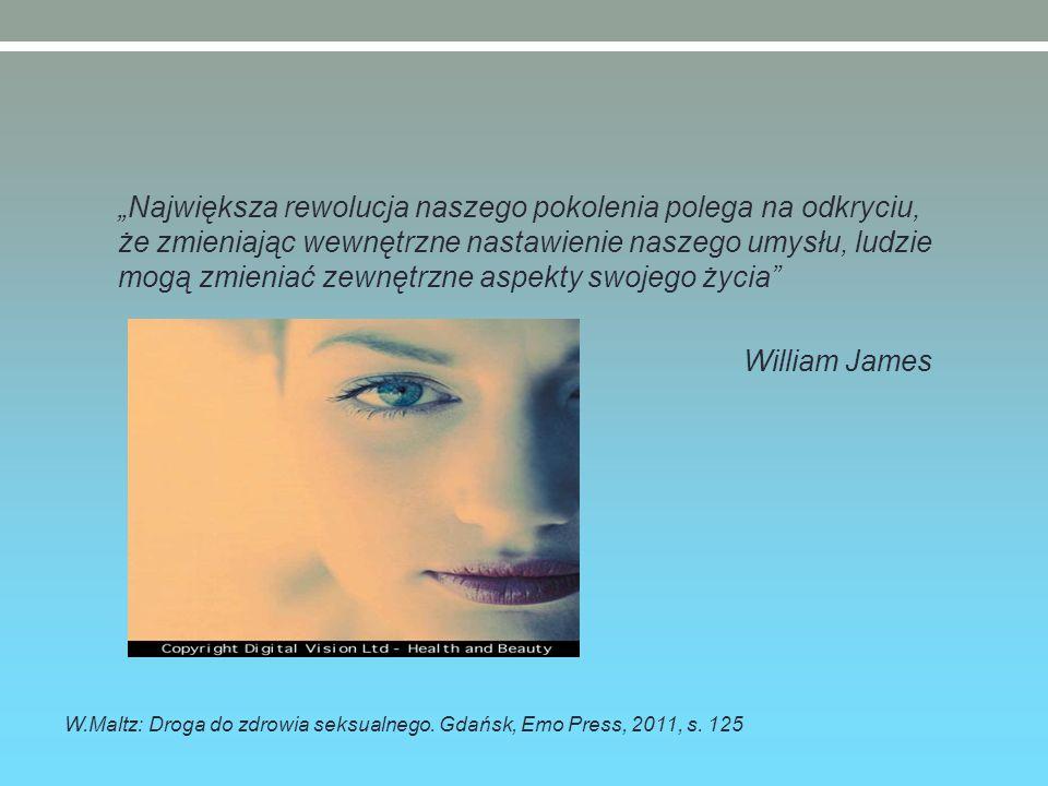 """""""Największa rewolucja naszego pokolenia polega na odkryciu, że zmieniając wewnętrzne nastawienie naszego umysłu, ludzie mogą zmieniać zewnętrzne aspekty swojego życia William James W.Maltz: Droga do zdrowia seksualnego."""