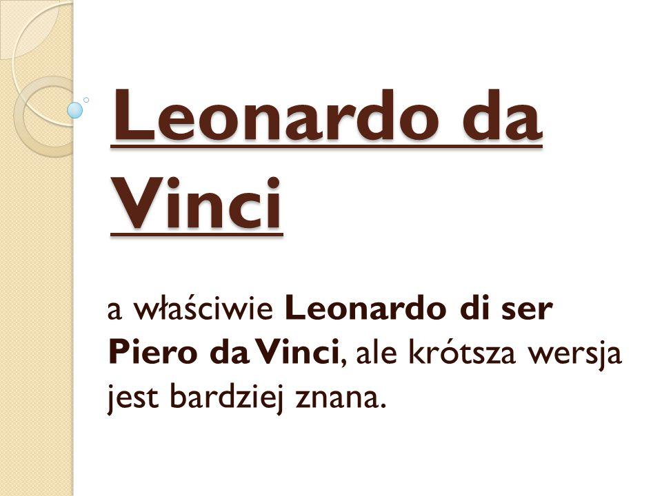 Leonardo da Vinci a właściwie Leonardo di ser Piero da Vinci, ale krótsza wersja jest bardziej znana.