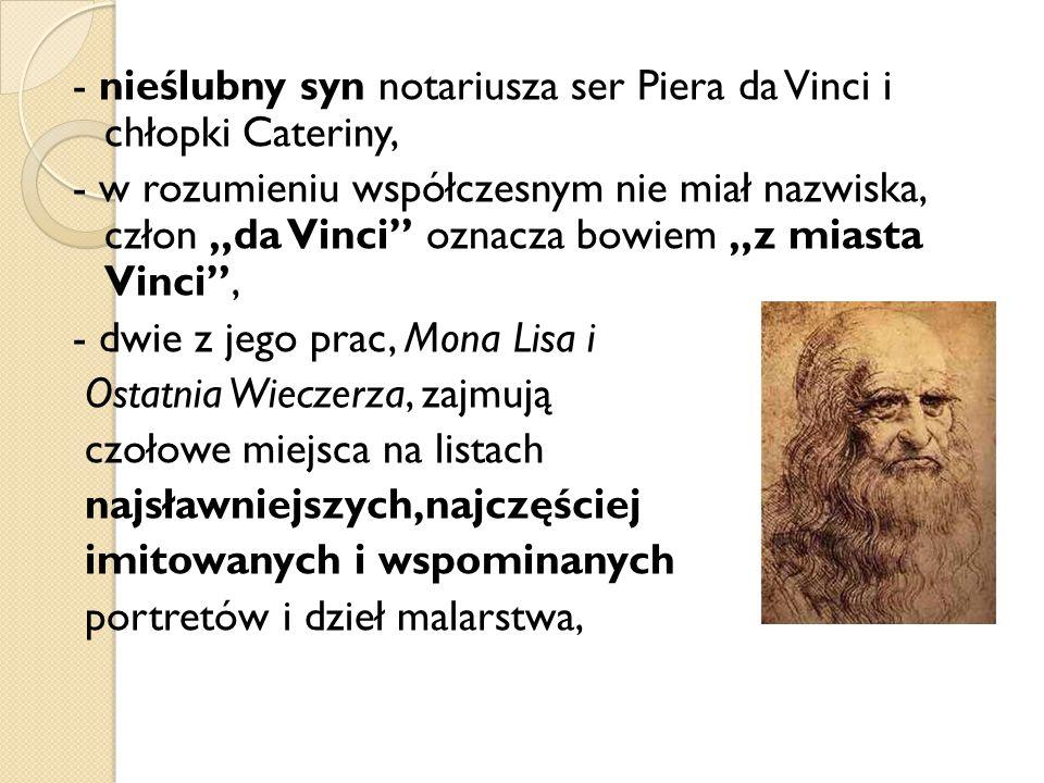 """- nieślubny syn notariusza ser Piera da Vinci i chłopki Cateriny, - w rozumieniu współczesnym nie miał nazwiska, człon """"da Vinci"""" oznacza bowiem """"z mi"""