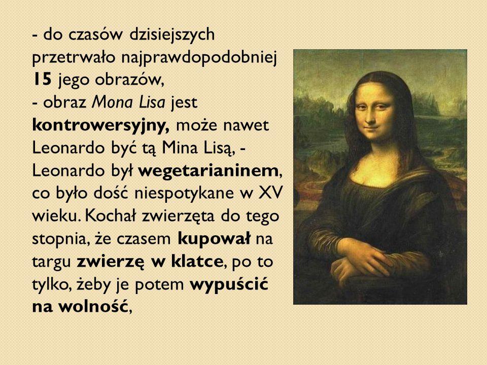 - do czasów dzisiejszych przetrwało najprawdopodobniej 15 jego obrazów, - obraz Mona Lisa jest kontrowersyjny, może nawet Leonardo być tą Mina Lisą, -