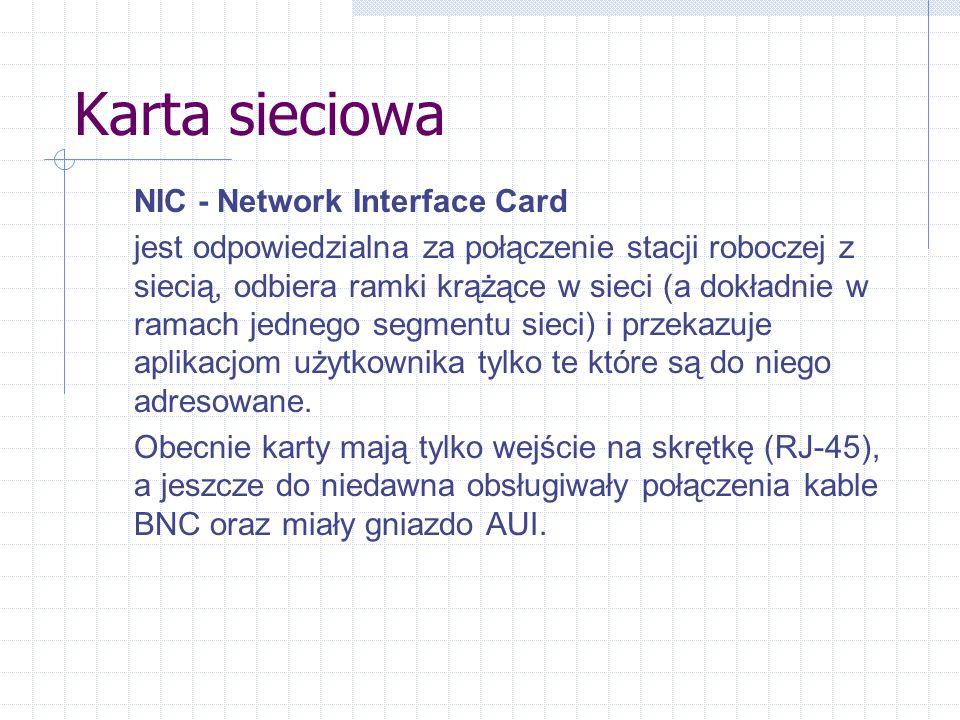 Karta sieciowa NIC - Network Interface Card jest odpowiedzialna za połączenie stacji roboczej z siecią, odbiera ramki krążące w sieci (a dokładnie w ramach jednego segmentu sieci) i przekazuje aplikacjom użytkownika tylko te które są do niego adresowane.