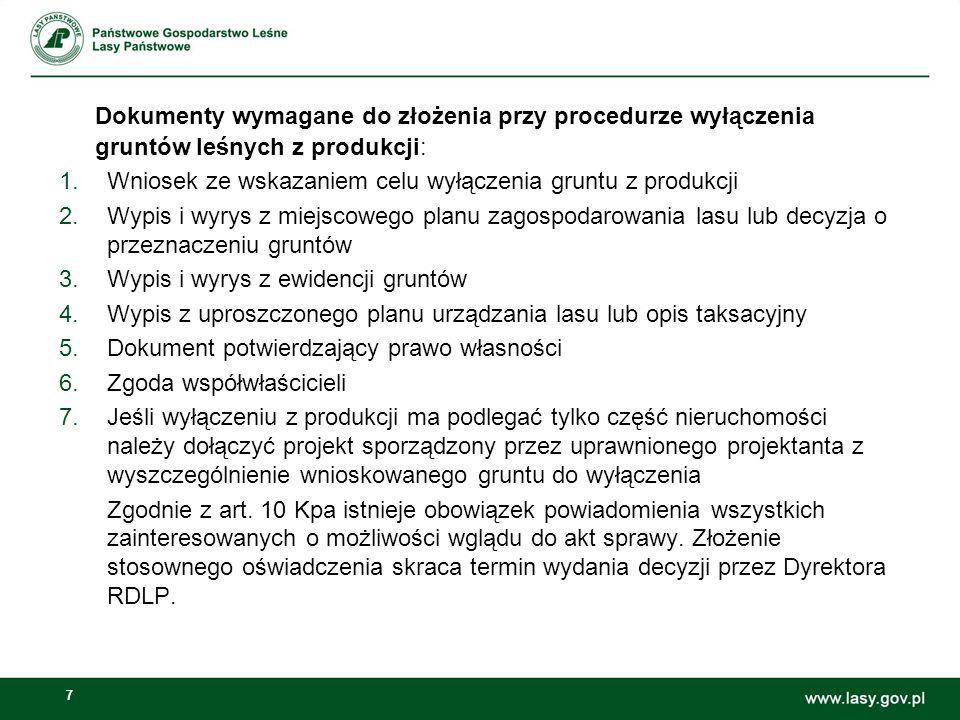 7 Dokumenty wymagane do złożenia przy procedurze wyłączenia gruntów leśnych z produkcji: 1.Wniosek ze wskazaniem celu wyłączenia gruntu z produkcji 2.