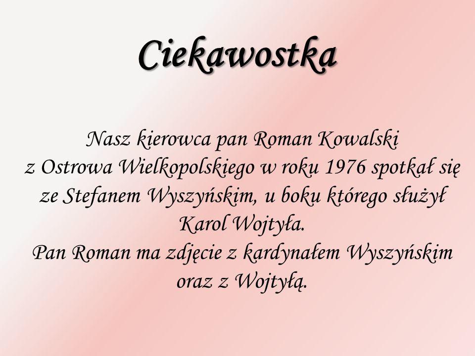 Ciekawostka Nasz kierowca pan Roman Kowalski z Ostrowa Wielkopolskiego w roku 1976 spotkał się ze Stefanem Wyszyńskim, u boku którego służył Karol Woj