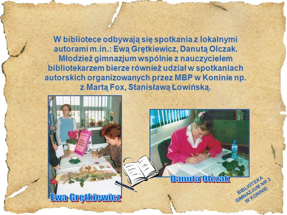 BIBLIOTEKA GIMNAZJUM NR 3 W KONINIE W bibliotece odbywają się spotkania z lokalnymi autorami m.in.: Ewą Grętkiewicz, Danutą Olczak. Młodzież gimnazjum