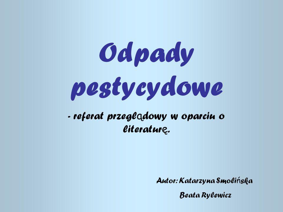 Odpady pestycydowe - referat przegl ą dowy w oparciu o literatur ę. Autor: Katarzyna Smoli ń ska Beata Rylewicz