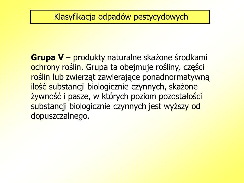 Klasyfikacja odpadów pestycydowych Grupa V – produkty naturalne skażone środkami ochrony roślin. Grupa ta obejmuje rośliny, części roślin lub zwierząt