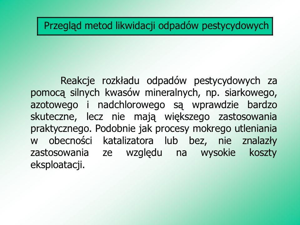 Przegląd metod likwidacji odpadów pestycydowych Reakcje rozkładu odpadów pestycydowych za pomocą silnych kwasów mineralnych, np. siarkowego, azotowego