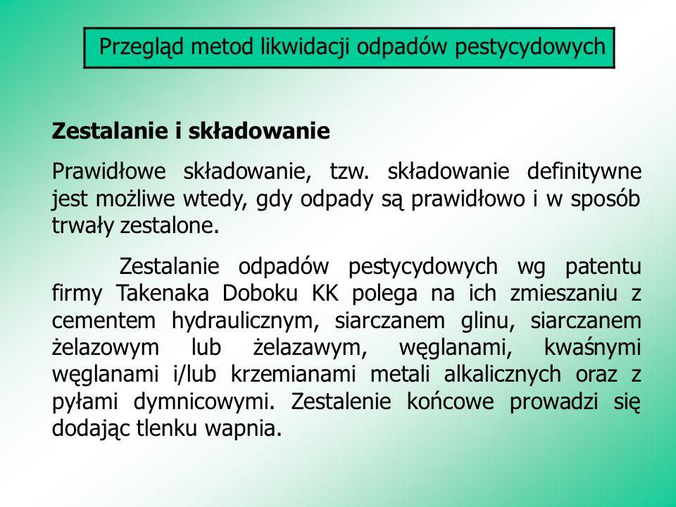 Przegląd metod likwidacji odpadów pestycydowych Zestalanie i składowanie Prawidłowe składowanie, tzw. składowanie definitywne jest możliwe wtedy, gdy