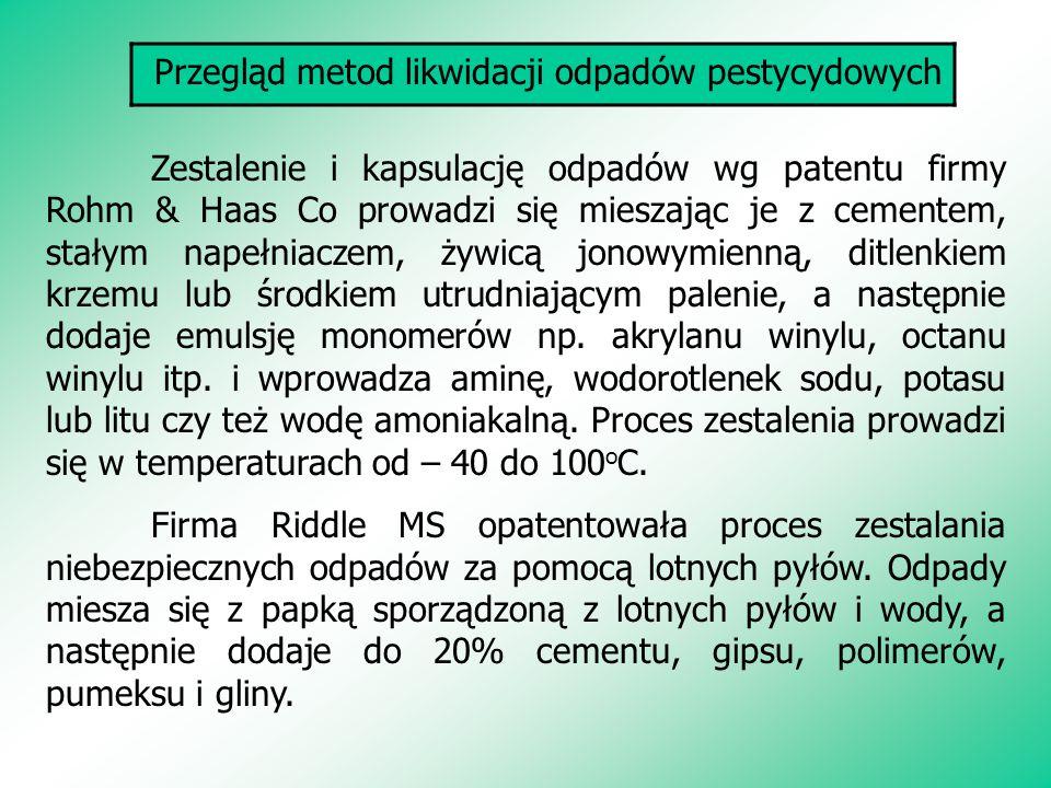 Przegląd metod likwidacji odpadów pestycydowych Zestalenie i kapsulację odpadów wg patentu firmy Rohm & Haas Co prowadzi się mieszając je z cementem,