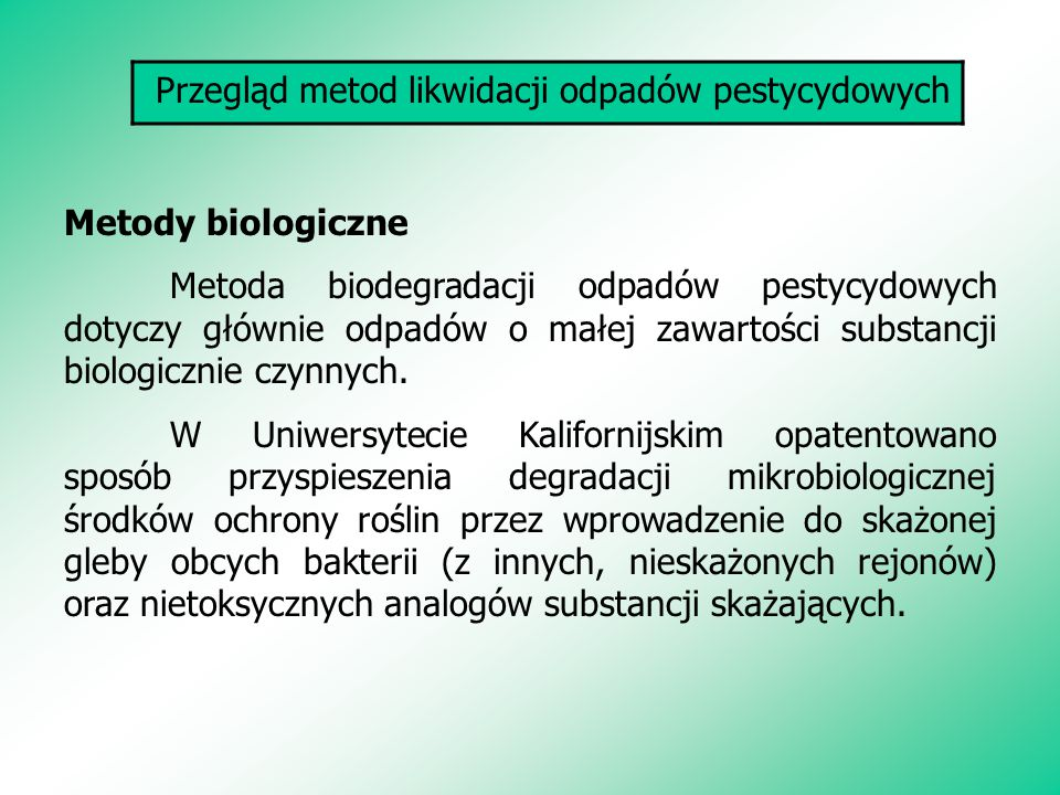 Przegląd metod likwidacji odpadów pestycydowych Metody biologiczne Metoda biodegradacji odpadów pestycydowych dotyczy głównie odpadów o małej zawartości substancji biologicznie czynnych.