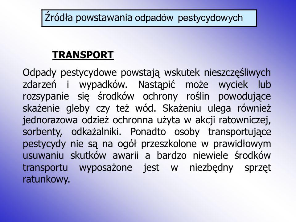Źródła powstawania odpadów pestycydowych TRANSPORT Odpady pestycydowe powstają wskutek nieszczęśliwych zdarzeń i wypadków.