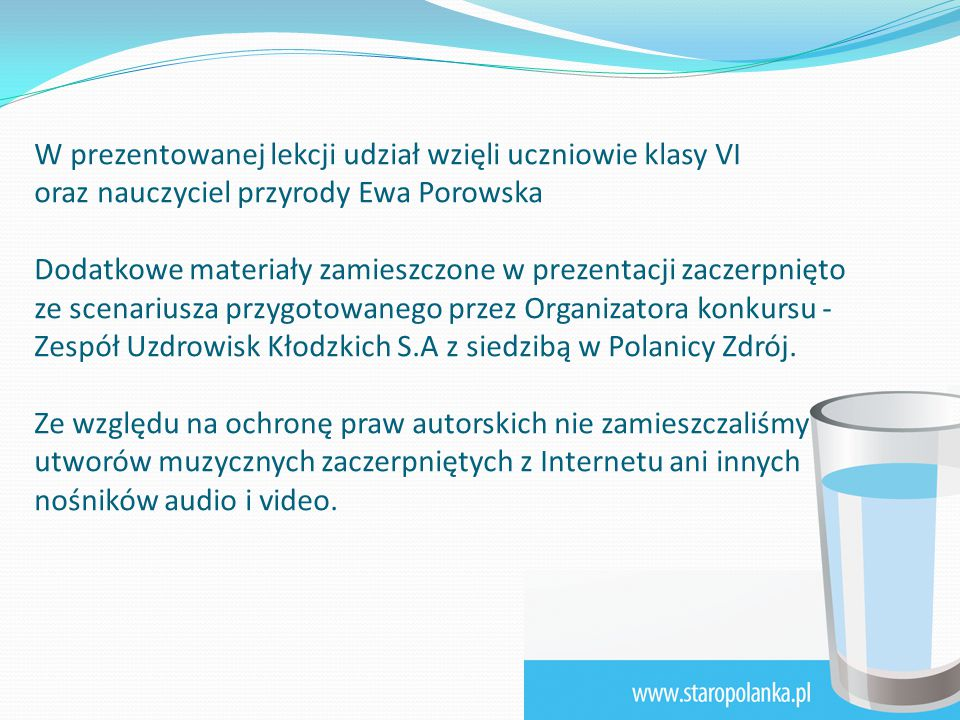 W prezentowanej lekcji udział wzięli uczniowie klasy VI oraz nauczyciel przyrody Ewa Porowska Dodatkowe materiały zamieszczone w prezentacji zaczerpnięto ze scenariusza przygotowanego przez Organizatora konkursu - Zespół Uzdrowisk Kłodzkich S.A z siedzibą w Polanicy Zdrój.