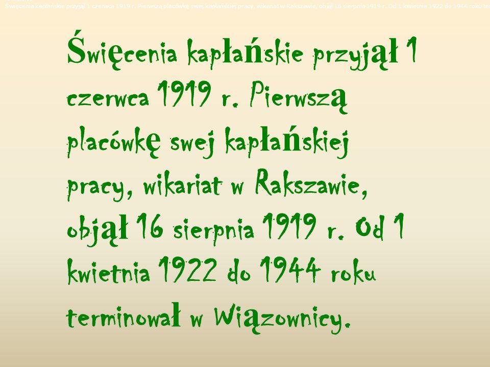 Po maturze Święcenia kapłańskie przyjął 1 czerwca 1919 r. Pierwszą placówkę swej kapłańskiej pracy, wikariat w Rakszawie, objął 16 sierpnia 1919 r. Od