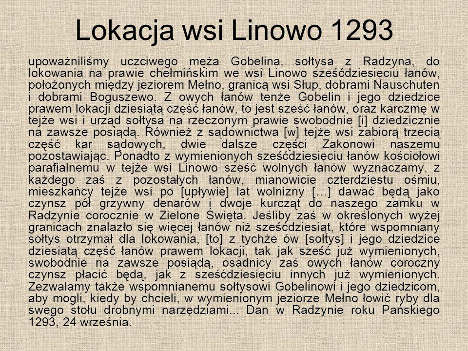 Lokacja wsi Linowo 1293 upoważniliśmy uczciwego męża Gobelina, sołtysa z Radzyna, do lokowania na prawie chełmińskim we wsi Linowo sześćdziesięciu łan