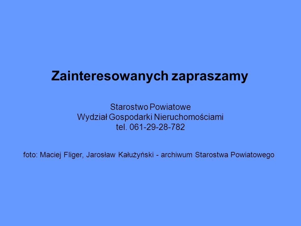 Zainteresowanych zapraszamy Starostwo Powiatowe Wydział Gospodarki Nieruchomościami tel. 061-29-28-782 foto: Maciej Fliger, Jarosław Kałużyński - arch
