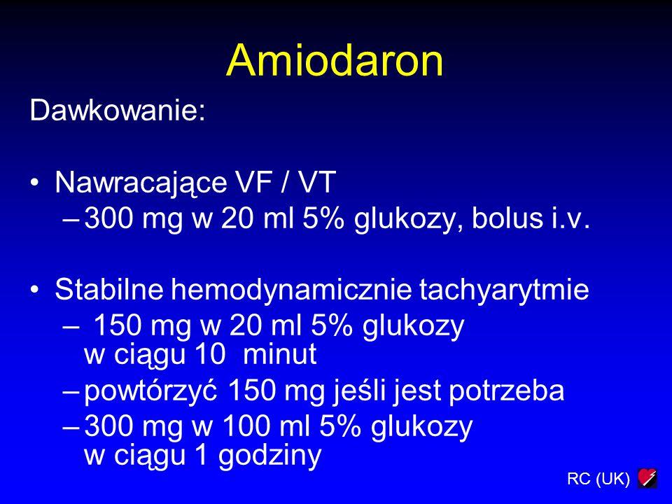 RC (UK) Amiodaron Dawkowanie: Nawracające VF / VT –300 mg w 20 ml 5% glukozy, bolus i.v. Stabilne hemodynamicznie tachyarytmie – 150 mg w 20 ml 5% glu