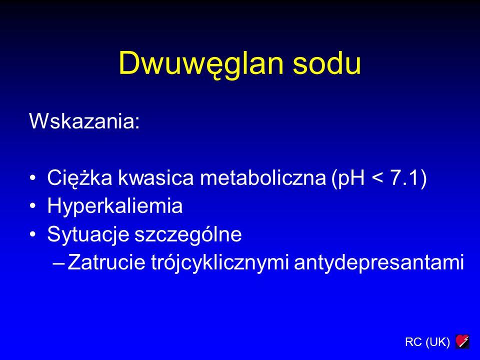 RC (UK) Dwuwęglan sodu Wskazania: Ciężka kwasica metaboliczna (pH < 7.1) Hyperkaliemia Sytuacje szczególne –Zatrucie trójcyklicznymi antydepresantami