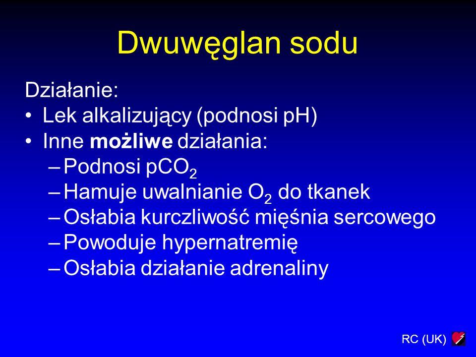 RC (UK) Dwuwęglan sodu Działanie: Lek alkalizujący (podnosi pH) Inne możliwe działania: –Podnosi pCO 2 –Hamuje uwalnianie O 2 do tkanek –Osłabia kurcz