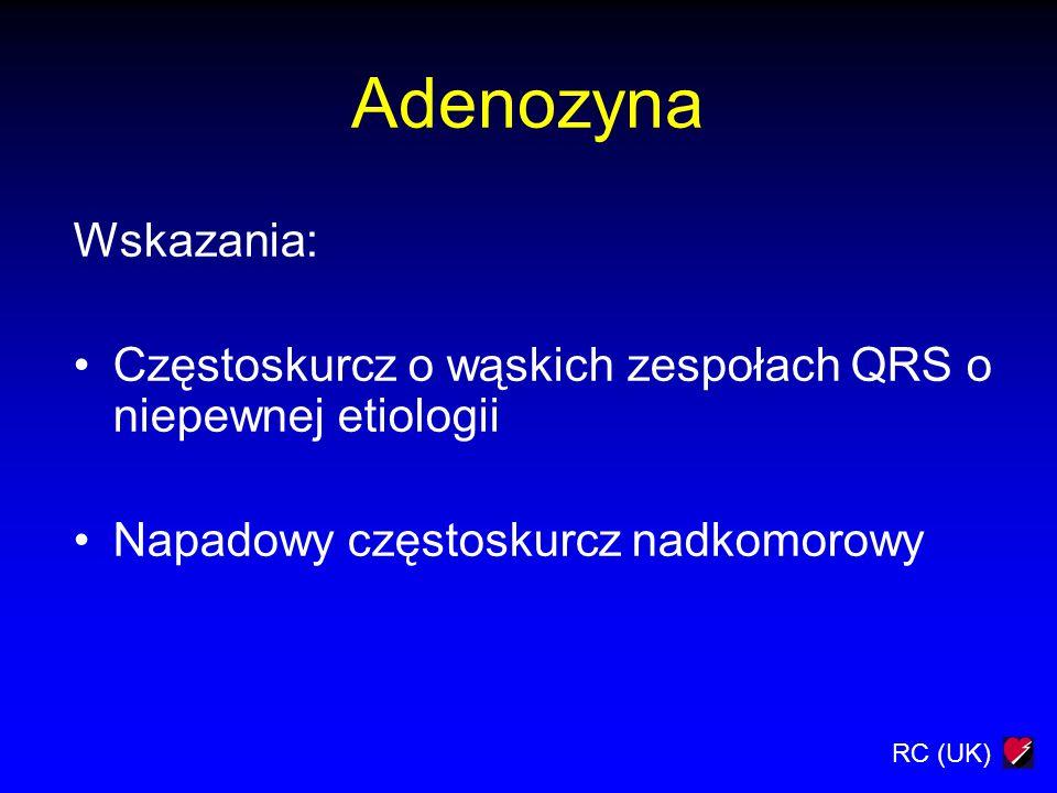 RC (UK) Adenozyna Wskazania: Częstoskurcz o wąskich zespołach QRS o niepewnej etiologii Napadowy częstoskurcz nadkomorowy