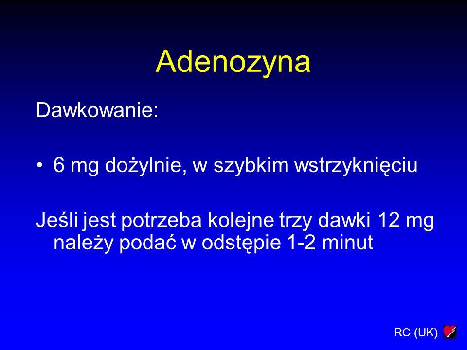 RC (UK) Adenozyna Dawkowanie: 6 mg dożylnie, w szybkim wstrzyknięciu Jeśli jest potrzeba kolejne trzy dawki 12 mg należy podać w odstępie 1-2 minut