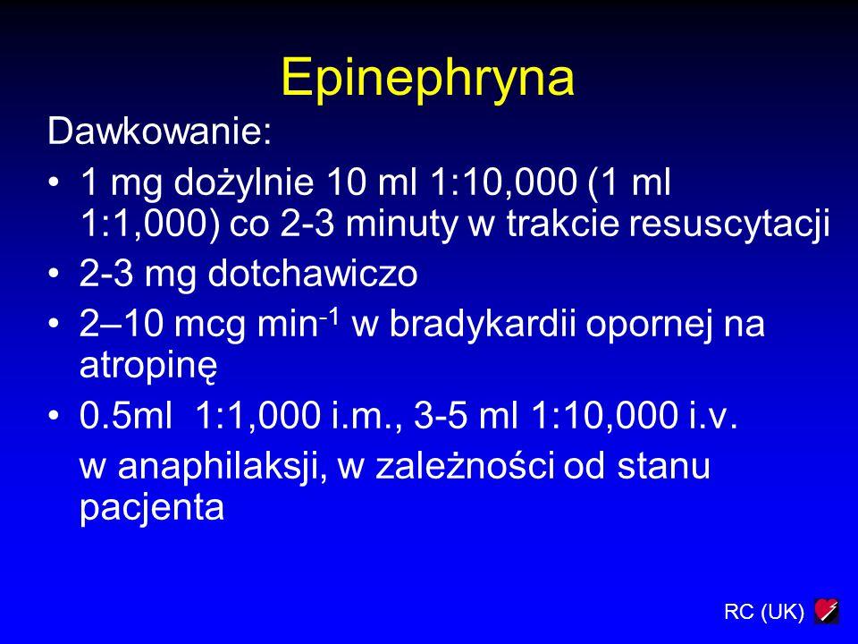 RC (UK) Epinephryna Dawkowanie: 1 mg dożylnie 10 ml 1:10,000 (1 ml 1:1,000) co 2-3 minuty w trakcie resuscytacji 2-3 mg dotchawiczo 2–10 mcg min -1 w