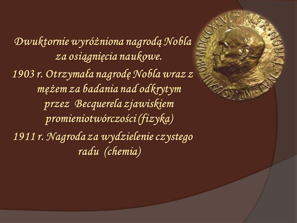 Dwuktornie wyróżniona nagrodą Nobla za osiągnięcia naukowe. 1903 r. Otrzymała nagrodę Nobla wraz z mężem za badania nad odkrytym przez Becquerela zjaw