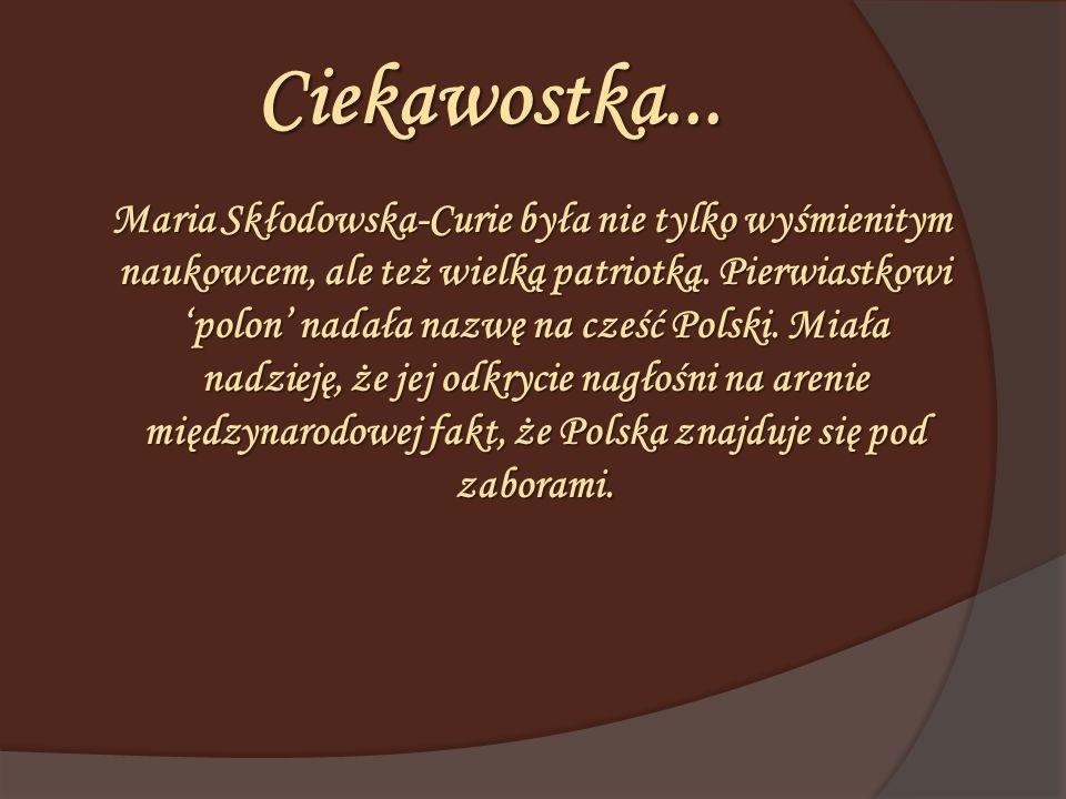 Ciekawostka... Maria Skłodowska-Curie była nie tylko wyśmienitym naukowcem, ale też wielką patriotką. Pierwiastkowi 'polon' nadała nazwę na cześć Pols