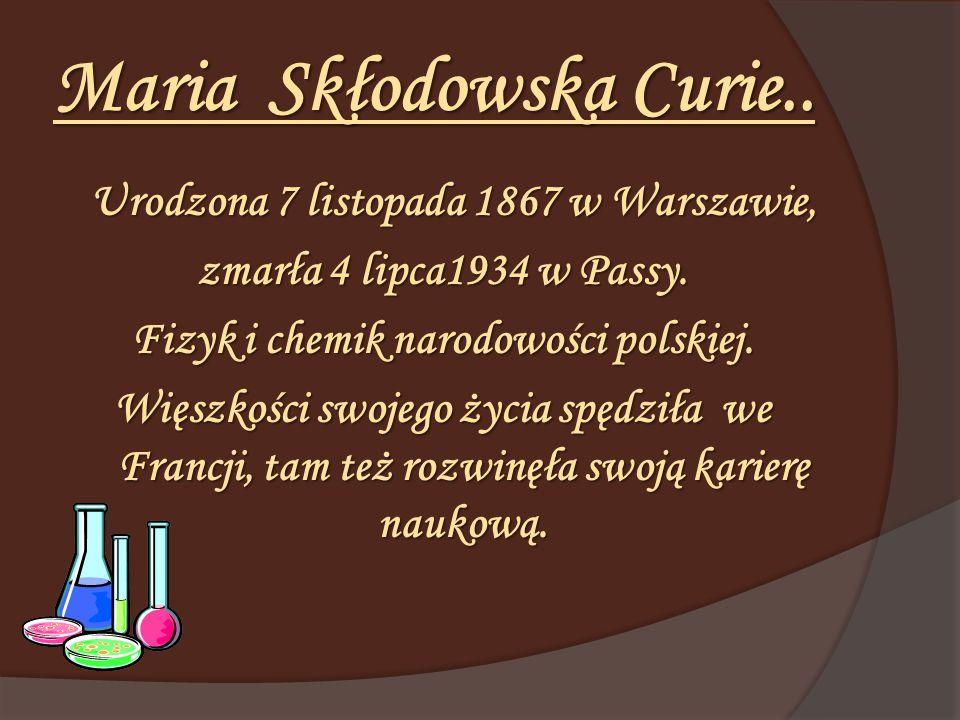 Maria Skłodowska Curie.. Urodzona 7 listopada 1867 w Warszawie, zmarła 4 lipca1934 w Passy. Fizyk i chemik narodowości polskiej. Więszkości swojego ży