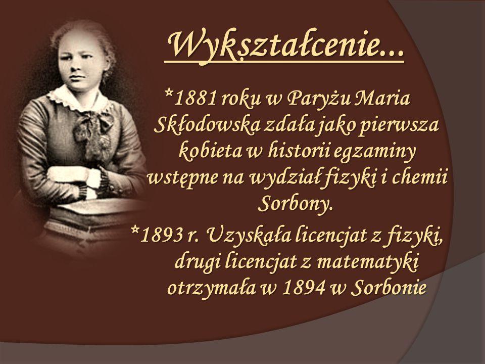 Wykształcenie... *1881 roku w Paryżu Maria Skłodowska zdała jako pierwsza kobieta w historii egzaminy wstępne na wydział fizyki i chemii Sorbony. *189