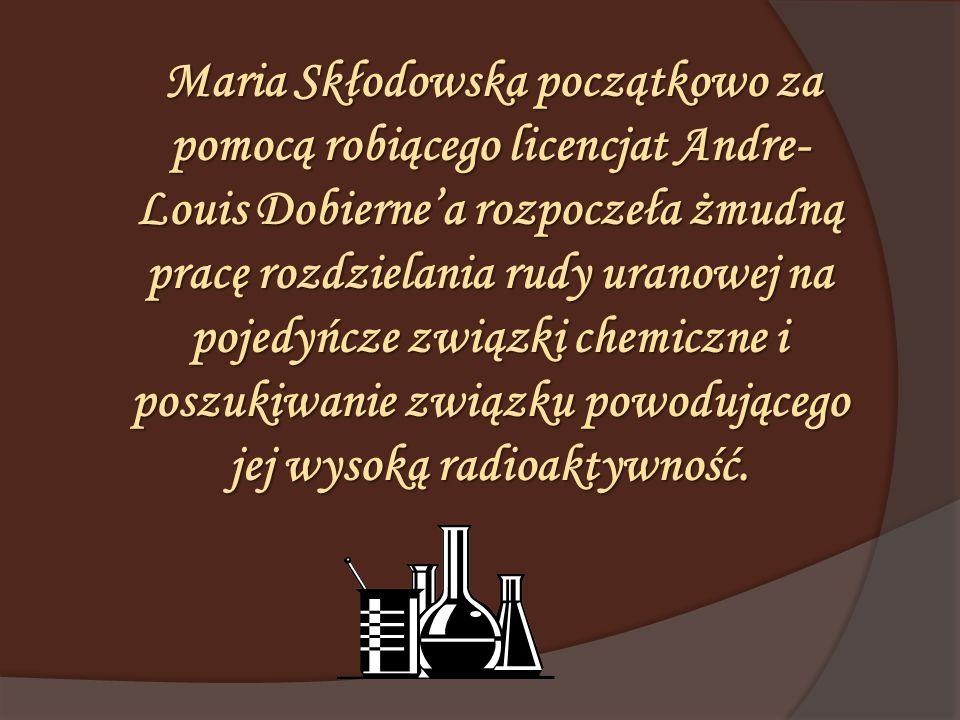 Maria Skłodowska początkowo za pomocą robiącego licencjat Andre- Louis Dobierne'a rozpoczeła żmudną pracę rozdzielania rudy uranowej na pojedyńcze zwi