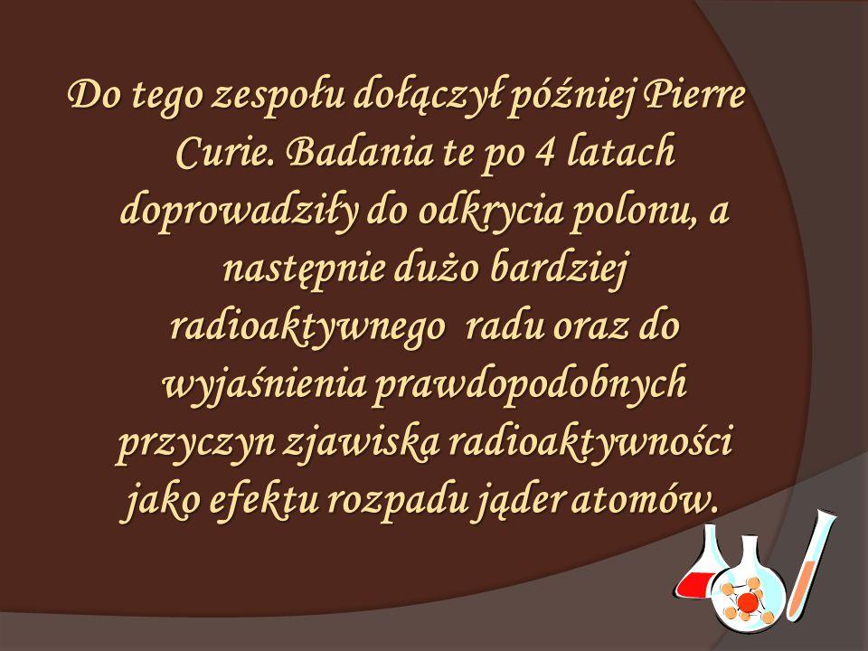 Do tego zespołu dołączył później Pierre Curie. Badania te po 4 latach doprowadziły do odkrycia polonu, a następnie dużo bardziej radioaktywnego radu o