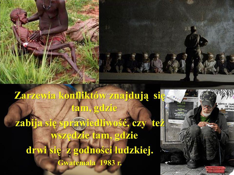Zarzewia konfliktów znajdują się tam, gdzie zabija się sprawiedliwość, czy też wszędzie tam, gdzie drwi się z godności ludzkiej. Gwatemala 1983 r.