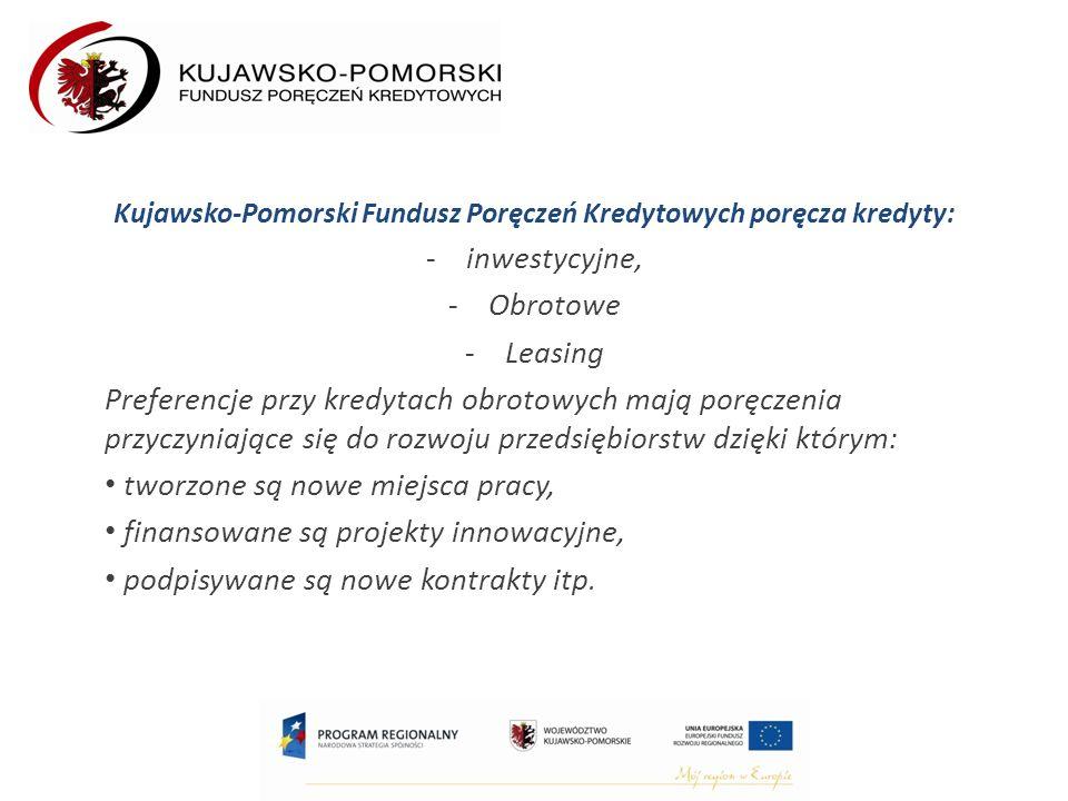 Kujawsko-Pomorski Fundusz Poręczeń Kredytowych poręcza kredyty: -inwestycyjne, -Obrotowe -Leasing Preferencje przy kredytach obrotowych mają poręczenia przyczyniające się do rozwoju przedsiębiorstw dzięki którym: tworzone są nowe miejsca pracy, finansowane są projekty innowacyjne, podpisywane są nowe kontrakty itp.