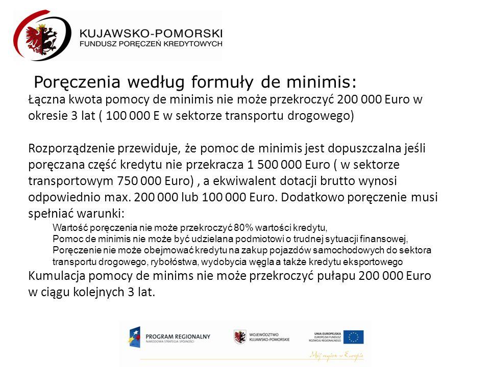 Poręczenia według formuły de minimis: Łączna kwota pomocy de minimis nie może przekroczyć 200 000 Euro w okresie 3 lat ( 100 000 E w sektorze transportu drogowego) Rozporządzenie przewiduje, że pomoc de minimis jest dopuszczalna jeśli poręczana część kredytu nie przekracza 1 500 000 Euro ( w sektorze transportowym 750 000 Euro), a ekwiwalent dotacji brutto wynosi odpowiednio max.