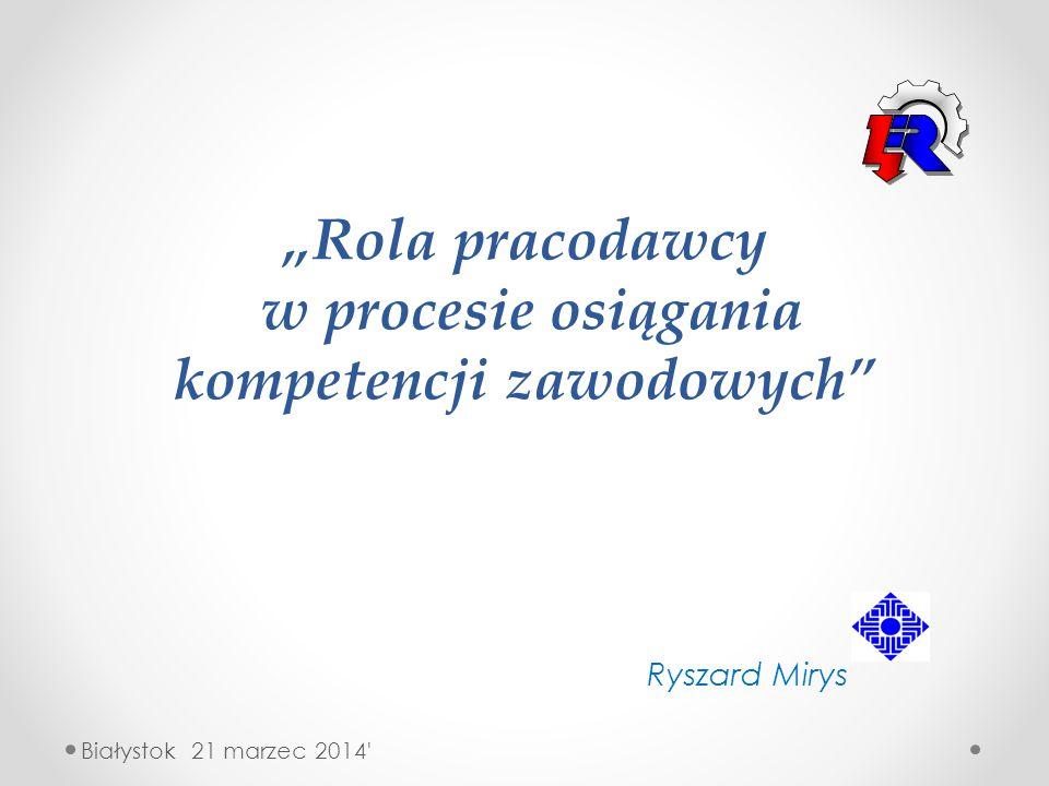 """""""Rola pracodawcy w procesie osiągania kompetencji zawodowych"""" Ryszard Mirys Białystok 21 marzec 2014'"""