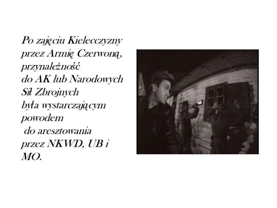 Po zaj ę ciu Kielecczyzny przez Armi ę Czerwon ą, przynale ż no ść do AK lub Narodowych Si ł Zbrojnych by ł a wystarczaj ą cym powodem do aresztowania przez NKWD, UB i MO.