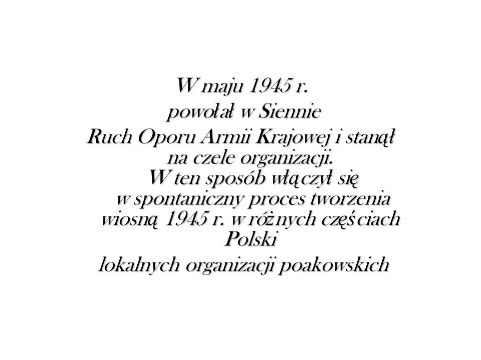 W maju 1945 r. powo ł a ł w Siennie powo ł a ł w Siennie Ruch Oporu Armii Krajowej i stan ął na czele organizacji. W ten sposób w łą czy ł si ę w spon