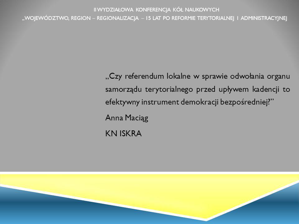 """II WYDZIAŁOWA KONFERENCJA KÓŁ NAUKOWYCH """"WOJEWÓDZTWO, REGION – REGIONALIZACJA – 15 LAT PO REFORMIE TERYTORIALNEJ I ADMINISTRACYJNEJ """"Czy referendum lokalne w sprawie odwołania organu samorządu terytorialnego przed upływem kadencji to efektywny instrument demokracji bezpośredniej? Anna Maciąg KN ISKRA"""