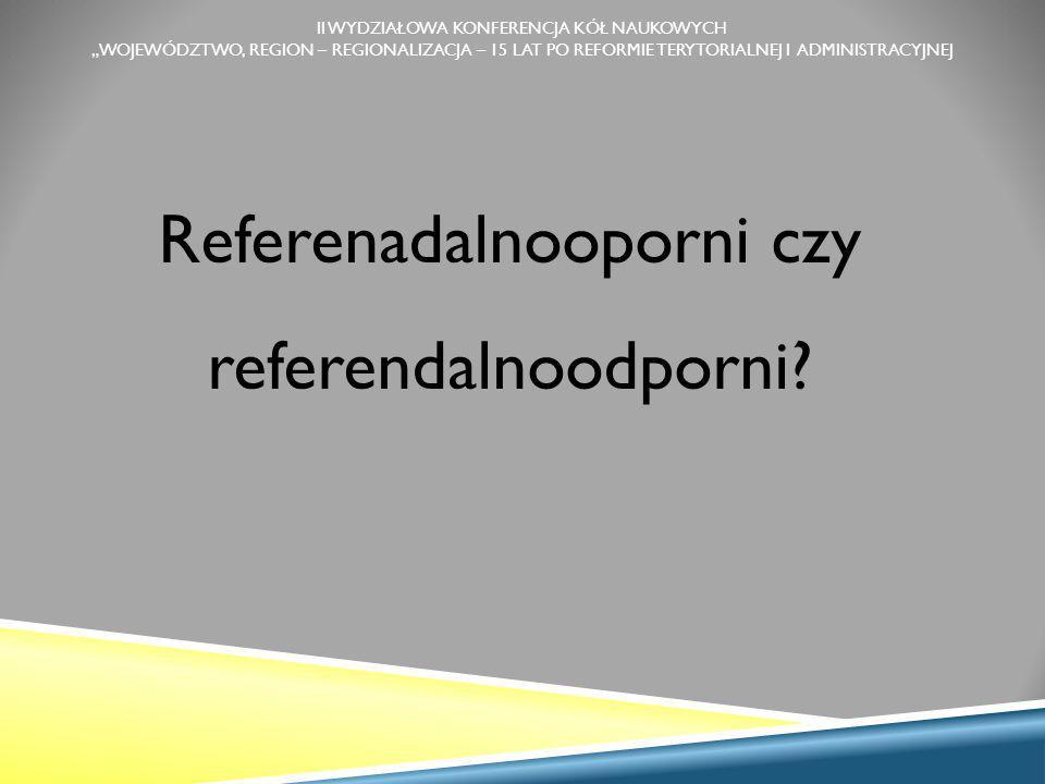 """II WYDZIAŁOWA KONFERENCJA KÓŁ NAUKOWYCH """"WOJEWÓDZTWO, REGION – REGIONALIZACJA – 15 LAT PO REFORMIE TERYTORIALNEJ I ADMINISTRACYJNEJ Referenadalnooporni czy referendalnoodporni?"""