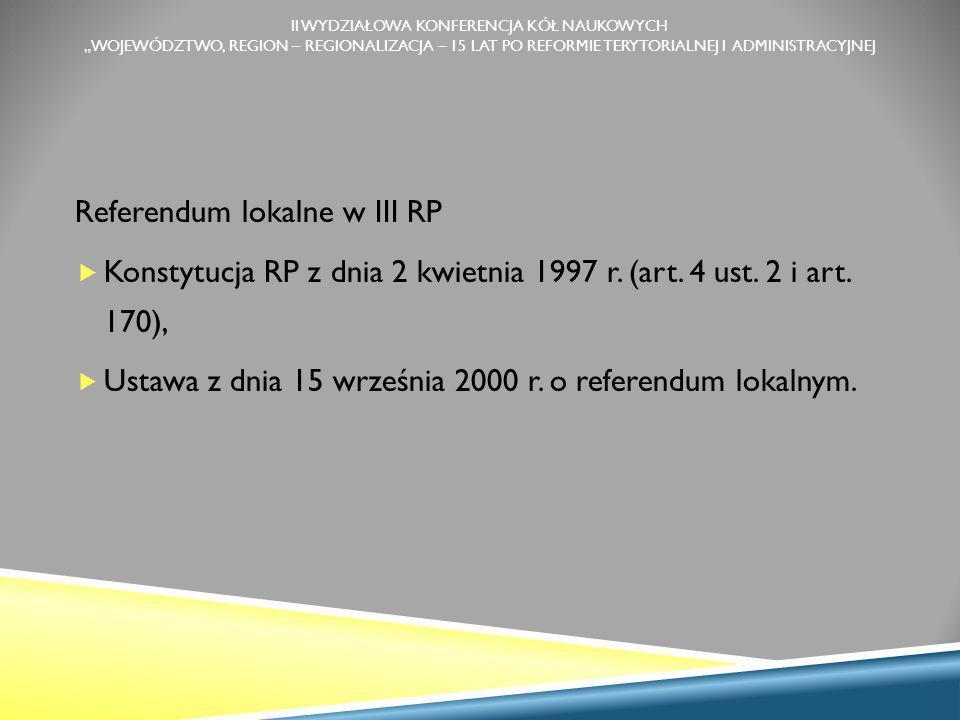 """II WYDZIAŁOWA KONFERENCJA KÓŁ NAUKOWYCH """"WOJEWÓDZTWO, REGION – REGIONALIZACJA – 15 LAT PO REFORMIE TERYTORIALNEJ I ADMINISTRACYJNEJ Referendum lokalne w III RP  Konstytucja RP z dnia 2 kwietnia 1997 r."""