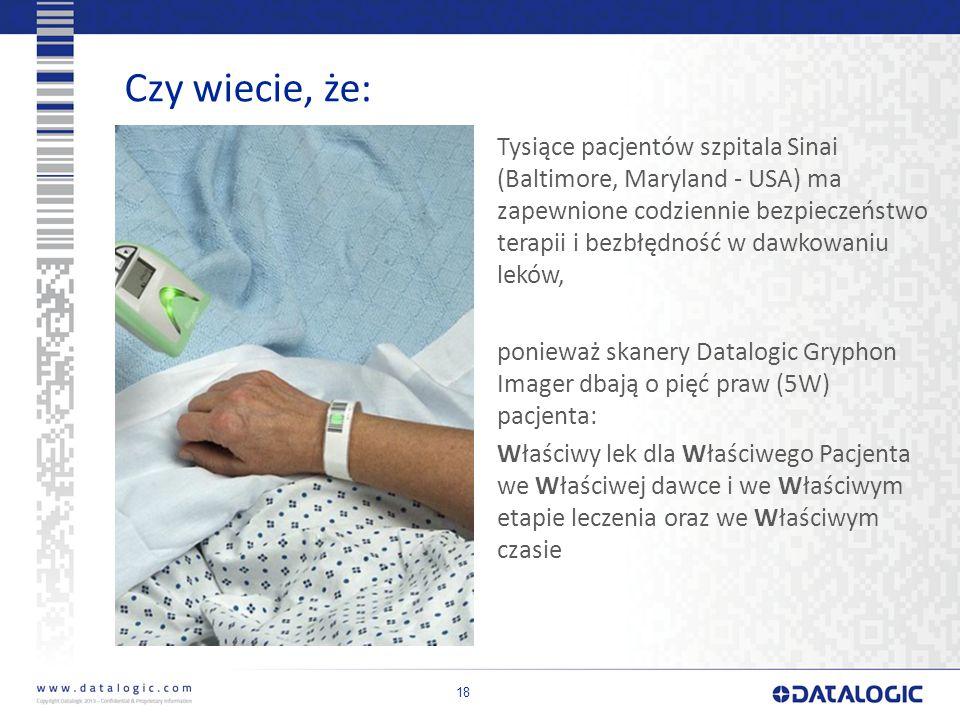 18 Czy wiecie, że: Tysiące pacjentów szpitala Sinai (Baltimore, Maryland - USA) ma zapewnione codziennie bezpieczeństwo terapii i bezbłędność w dawkowaniu leków, ponieważ skanery Datalogic Gryphon Imager dbają o pięć praw (5W) pacjenta: Właściwy lek dla Właściwego Pacjenta we Właściwej dawce i we Właściwym etapie leczenia oraz we Właściwym czasie