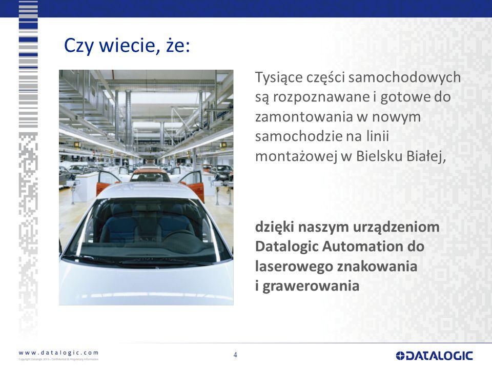 4 Czy wiecie, że: Tysiące części samochodowych są rozpoznawane i gotowe do zamontowania w nowym samochodzie na linii montażowej w Bielsku Białej, dzięki naszym urządzeniom Datalogic Automation do laserowego znakowania i grawerowania
