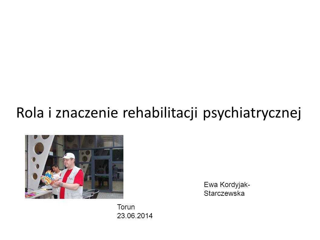 Rola i znaczenie rehabilitacji psychiatrycznej Ewa Kordyjak- Starczewska Torun 23.06.2014