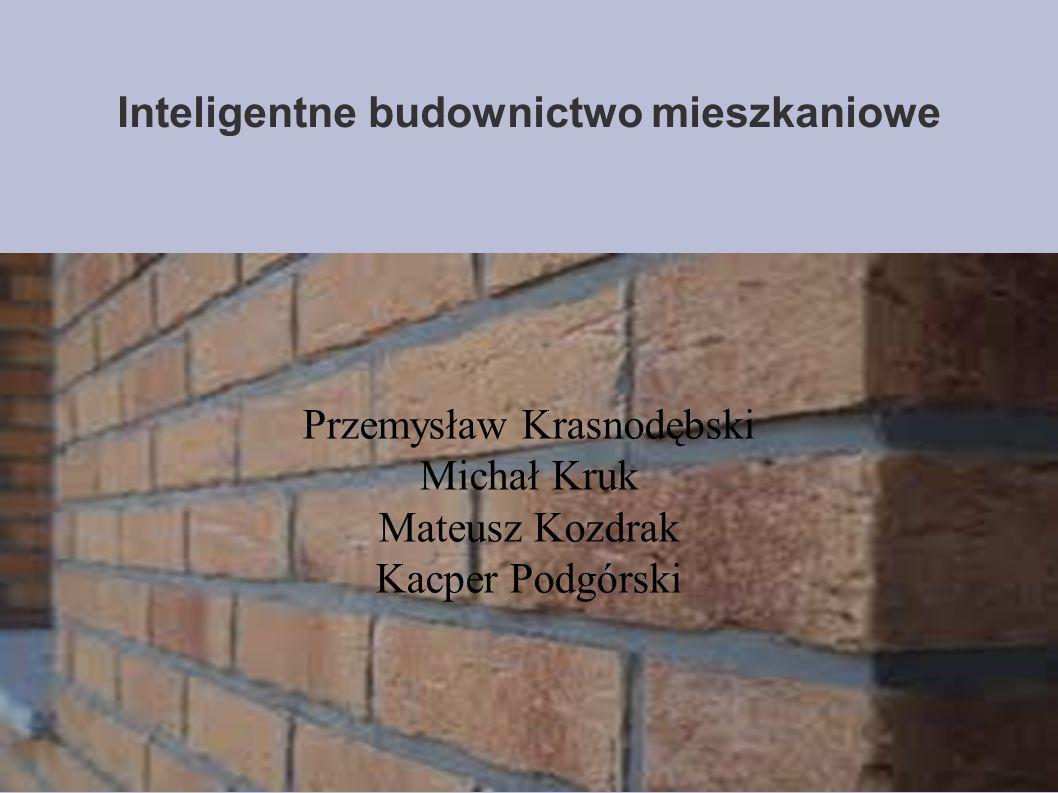 Inteligentne budownictwo mieszkaniowe Przemysław Krasnodębski Michał Kruk Mateusz Kozdrak Kacper Podgórski