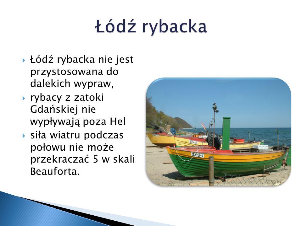  Łódź rybacka nie jest przystosowana do dalekich wypraw,  rybacy z zatoki Gdańskiej nie wypływają poza Hel  siła wiatru podczas połowu nie może przekraczać 5 w skali Beauforta.