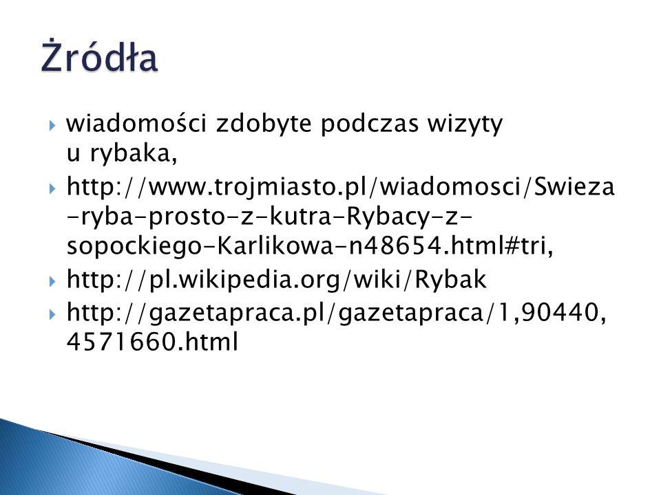  wiadomości zdobyte podczas wizyty u rybaka,  http://www.trojmiasto.pl/wiadomosci/Swieza -ryba-prosto-z-kutra-Rybacy-z- sopockiego-Karlikowa-n48654.html#tri,  http://pl.wikipedia.org/wiki/Rybak  http://gazetapraca.pl/gazetapraca/1,90440, 4571660.html