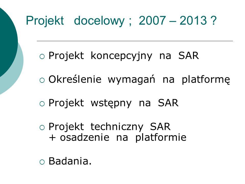 Projekt docelowy ; 2007 – 2013 ?  Projekt koncepcyjny na SAR  Określenie wymagań na platformę  Projekt wstępny na SAR  Projekt techniczny SAR + os