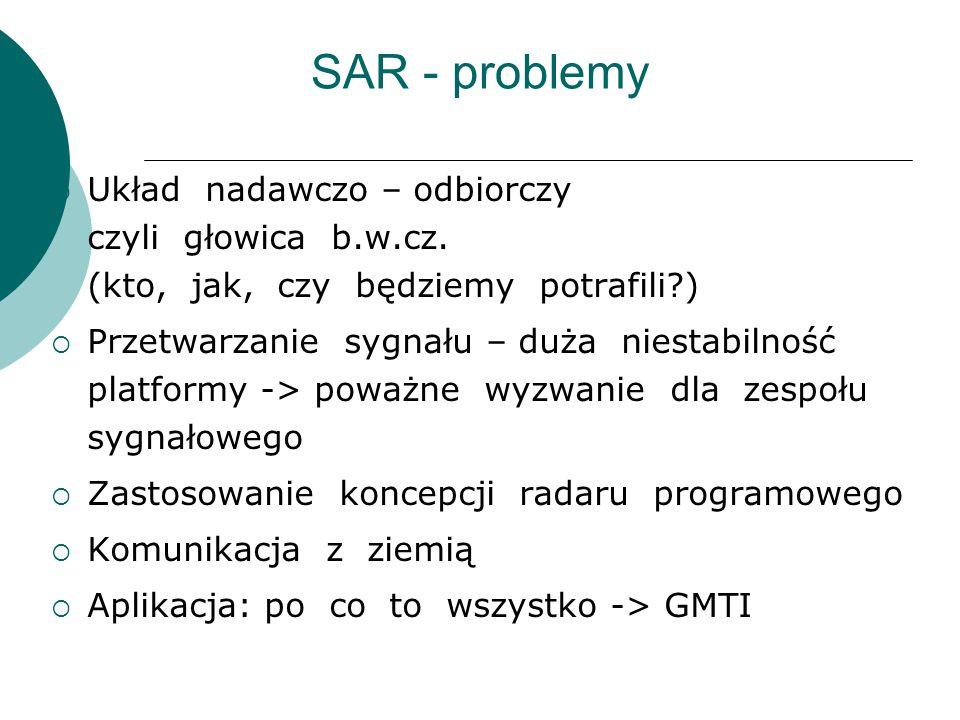 SAR - problemy  Układ nadawczo – odbiorczy czyli głowica b.w.cz. (kto, jak, czy będziemy potrafili?)  Przetwarzanie sygnału – duża niestabilność pla